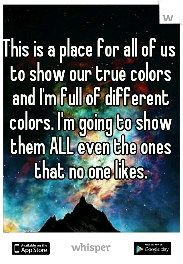 This is a place for all of us to show our true colors and I'm full of different colors. I'm going to show them ALL even the ones that no one likes.