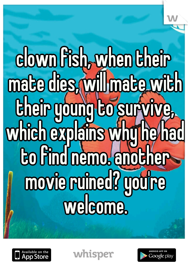 clown fish, when their mate dies, will mate with their young to survive, which explains why he had to find nemo. another movie ruined? you're welcome.