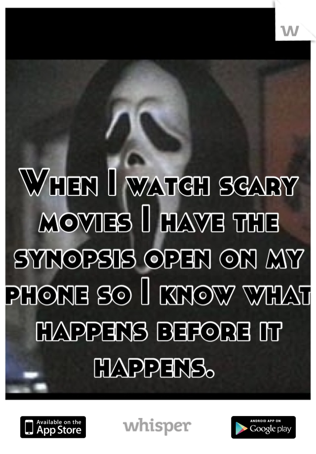 When I watch scary movies I have the synopsis open on my phone so I know what happens before it happens.