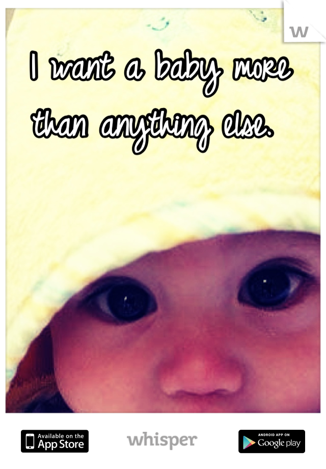 I want a baby more than anything else.