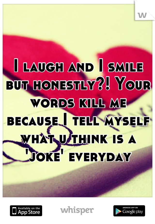I laugh and I smile but honestly?! Your words kill me because I tell myself what u think is a 'joke' everyday