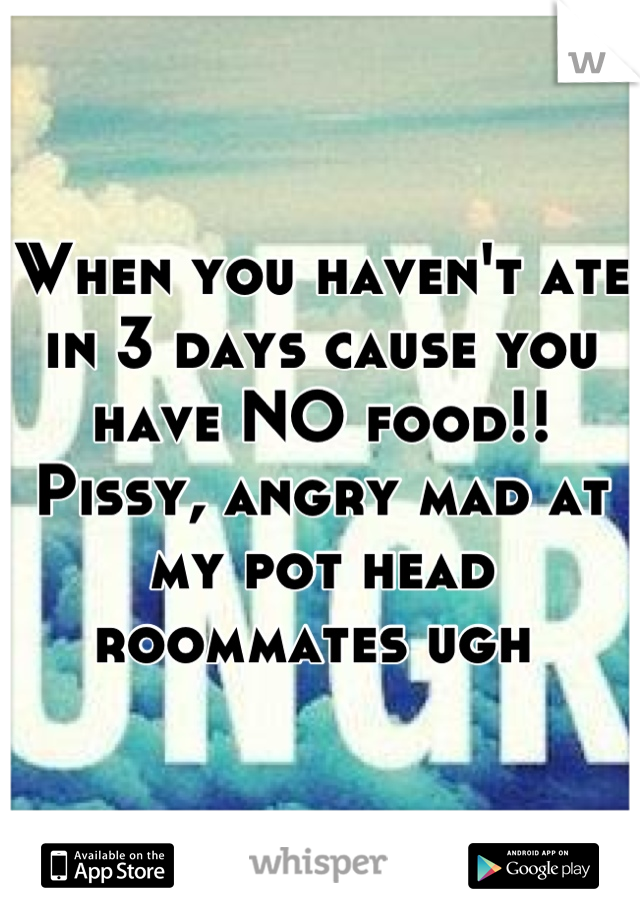 When you haven't ate in 3 days cause you have NO food!! Pissy, angry mad at my pot head roommates ugh