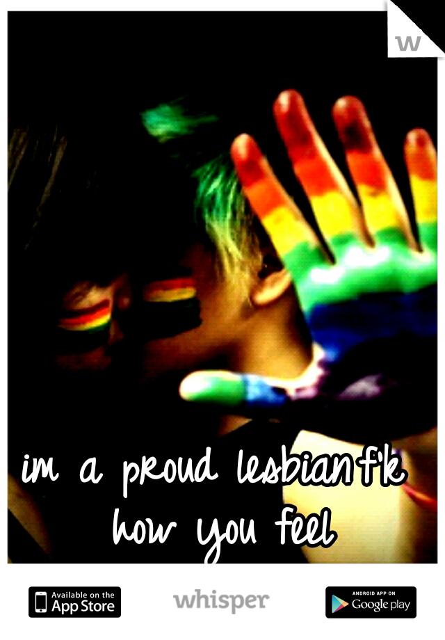 im a proud lesbian f'k how you feel