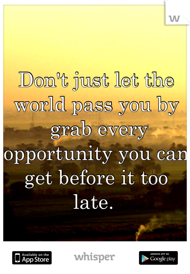 Don't just let the world pass you by  grab every opportunity you can get before it too late.