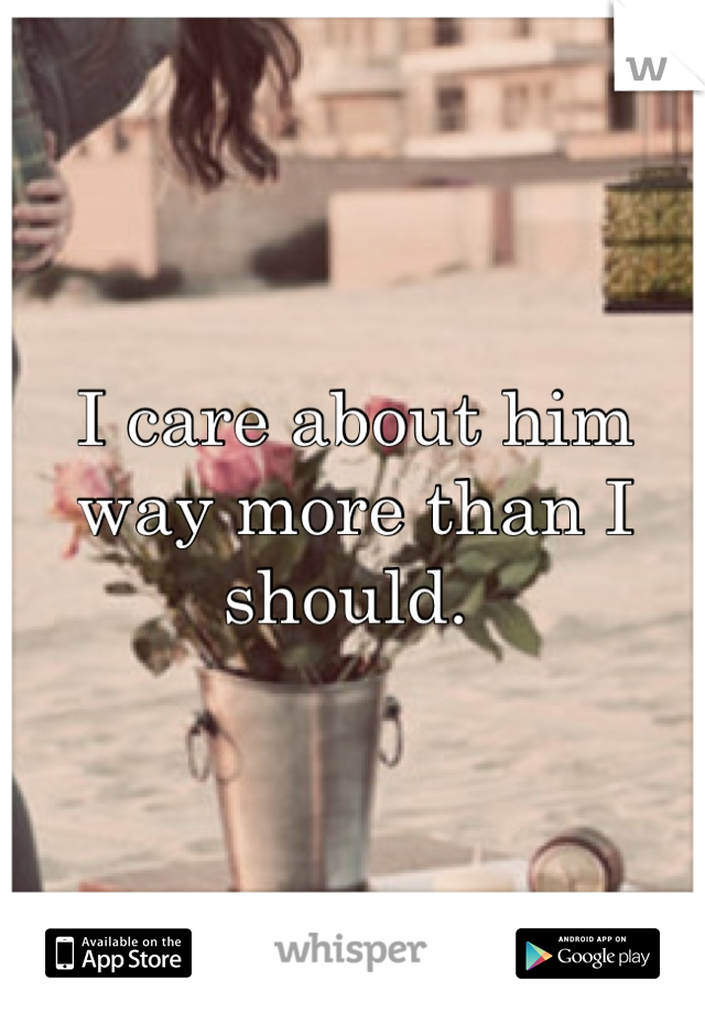 I care about him way more than I should.