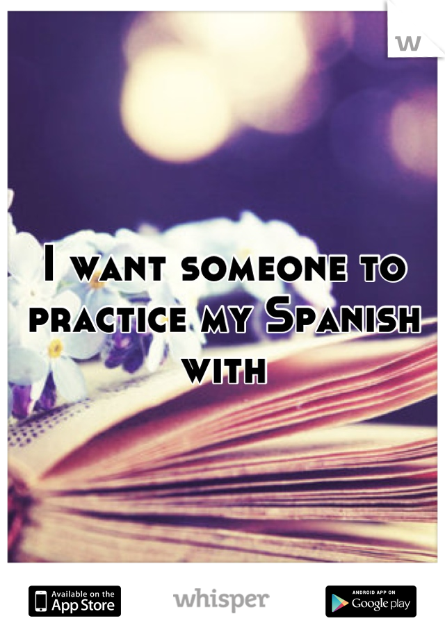 I want someone to practice my Spanish with