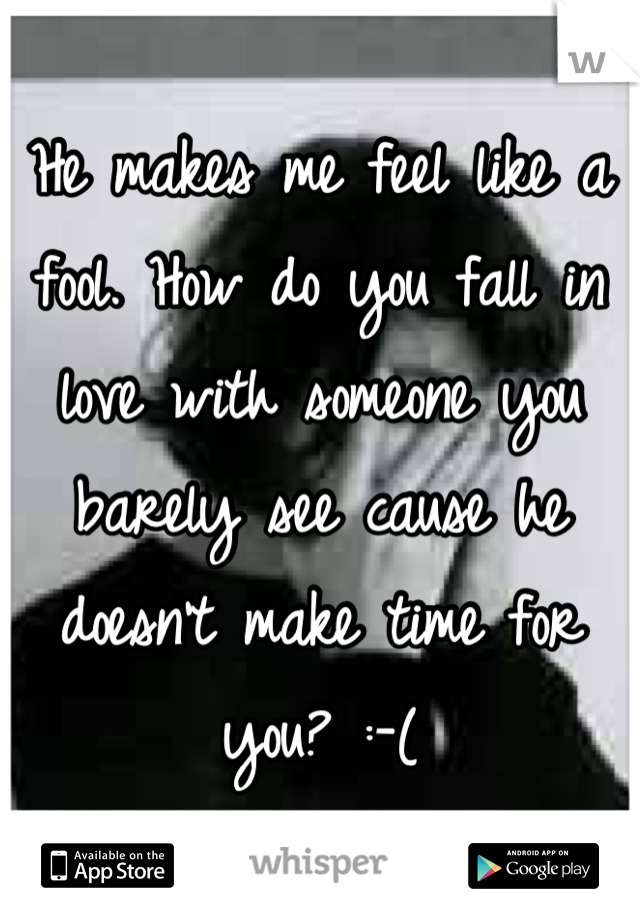He makes me feel like a fool. How do you fall in love with someone you barely see cause he doesn't make time for you? :-(