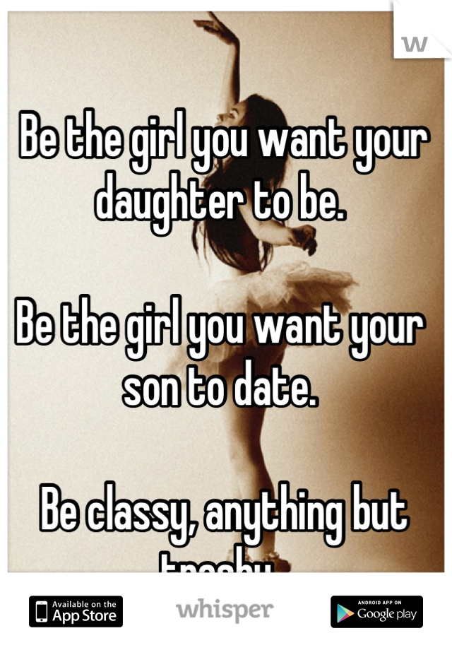 Be the girl you want your daughter to be.   Be the girl you want your son to date.   Be classy, anything but trashy.