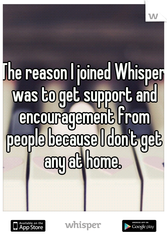 The reason I joined Whisper was to get support and encouragement from people because I don't get any at home.