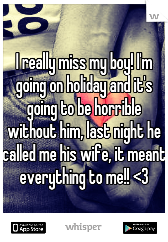 I really miss my boy! I'm going on holiday and it's going to be horrible without him, last night he called me his wife, it meant everything to me!! <3