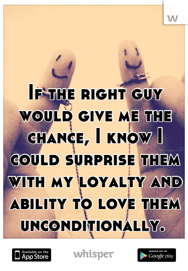 If the right guy would give me the chance, I know I could surprise them with my loyalty and ability to love them unconditionally.