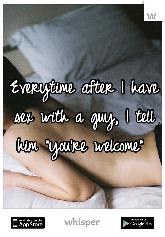 "Everytime after I have sex with a guy, I tell him ""you're welcome"""