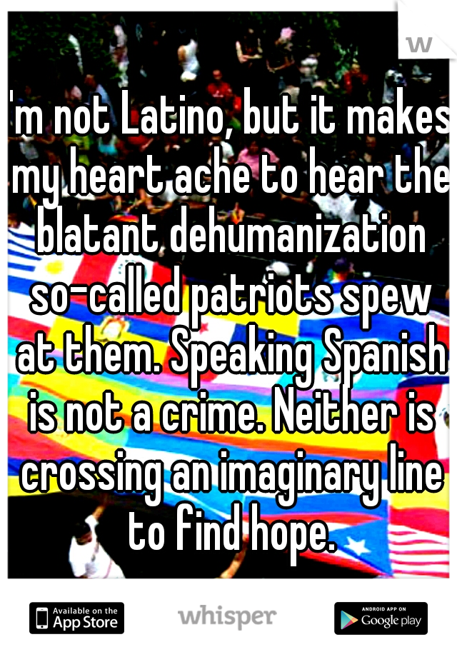 I'm not Latino, but it makes my heart ache to hear the blatant dehumanization so-called patriots spew at them. Speaking Spanish is not a crime. Neither is crossing an imaginary line to find hope.