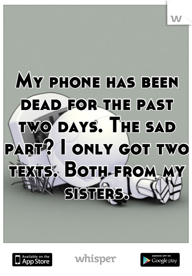 My phone has been dead for the past two days. The sad part? I only got two texts. Both from my sisters.