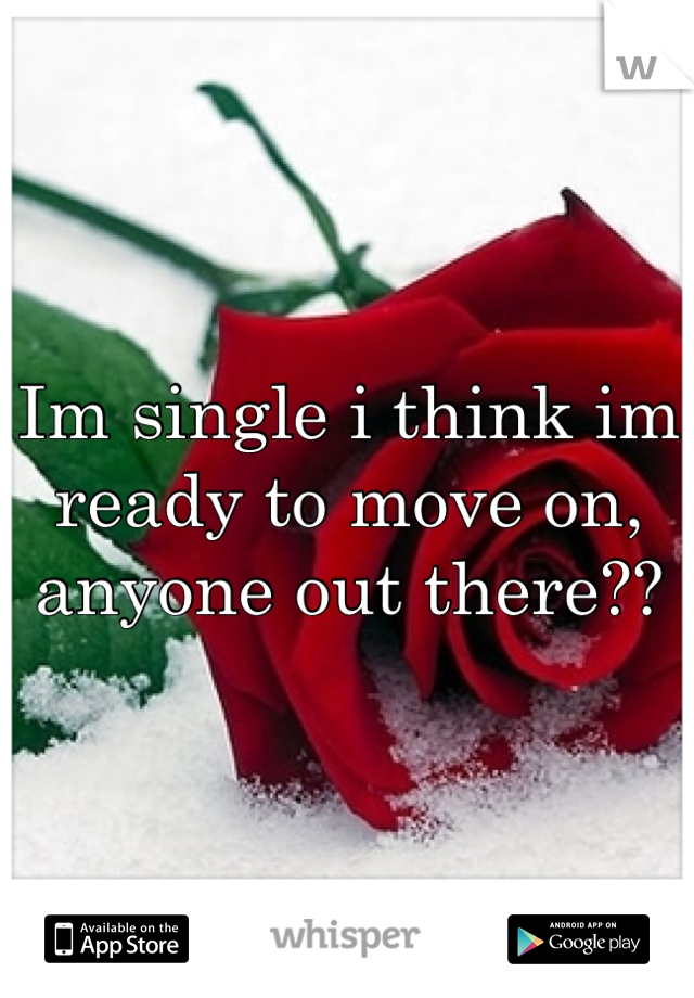 Im single i think im ready to move on, anyone out there??