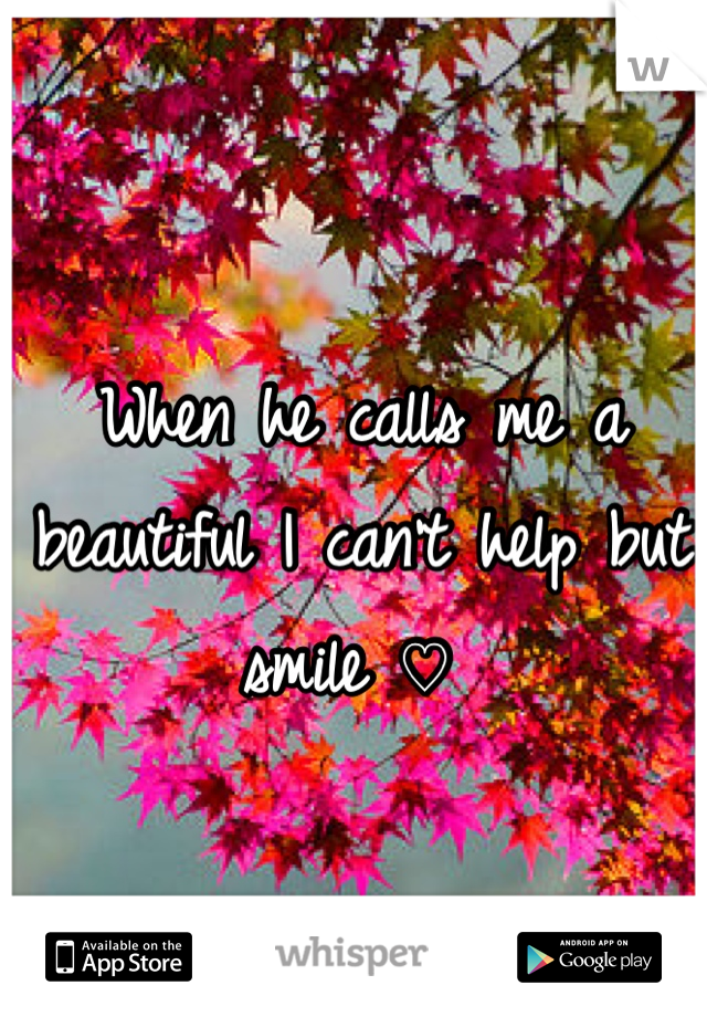 When he calls me a beautiful I can't help but smile ♡