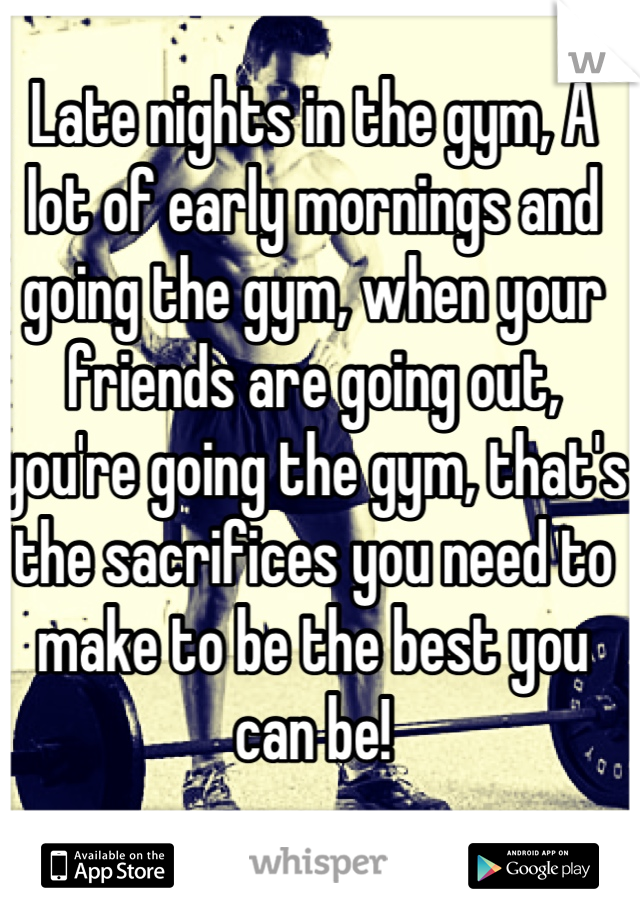 Late nights in the gym, A lot of early mornings and going the gym, when your friends are going out, you're going the gym, that's the sacrifices you need to make to be the best you can be!