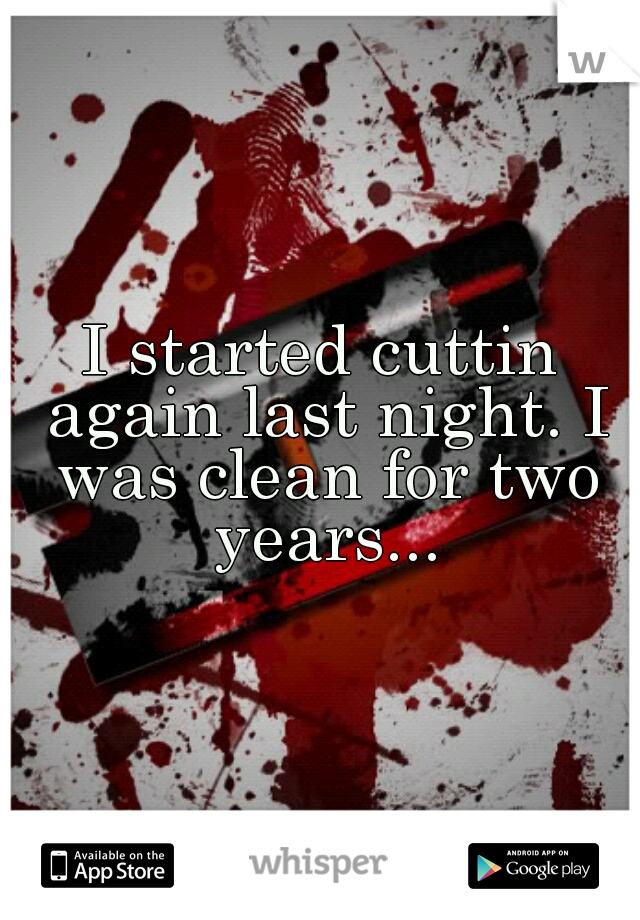 I started cuttin again last night. I was clean for two years...