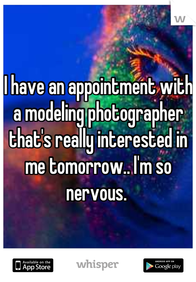 I have an appointment with a modeling photographer that's really interested in me tomorrow.. I'm so nervous.