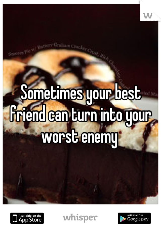 Sometimes your best friend can turn into your worst enemy