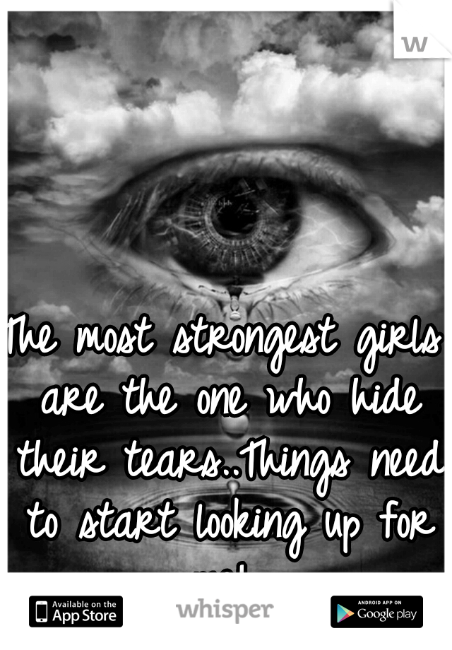 The most strongest girls are the one who hide their tears..Things need to start looking up for me!