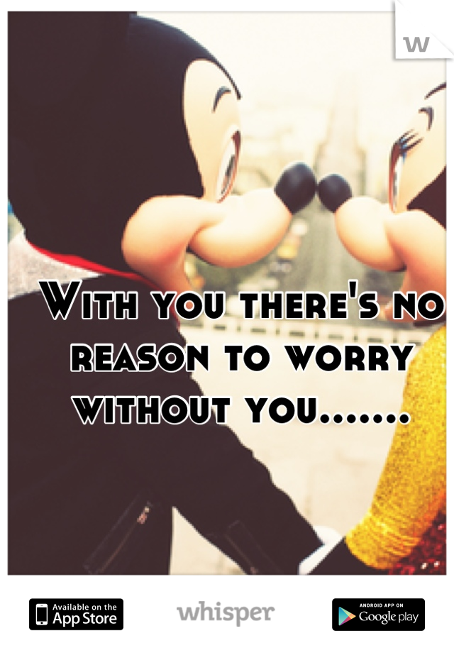 With you there's no reason to worry without you.......