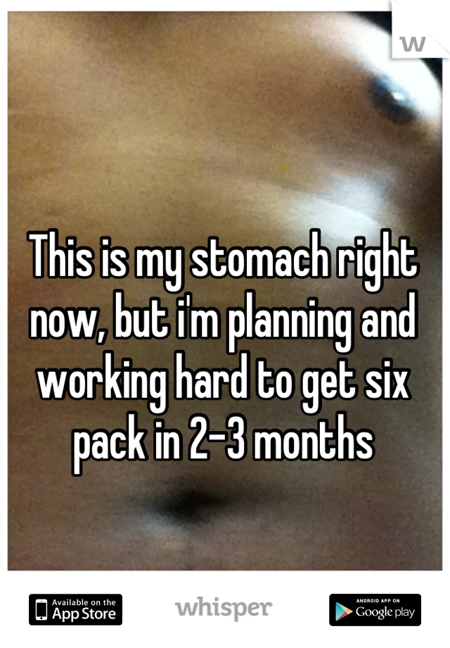 This is my stomach right now, but i'm planning and working hard to get six pack in 2-3 months