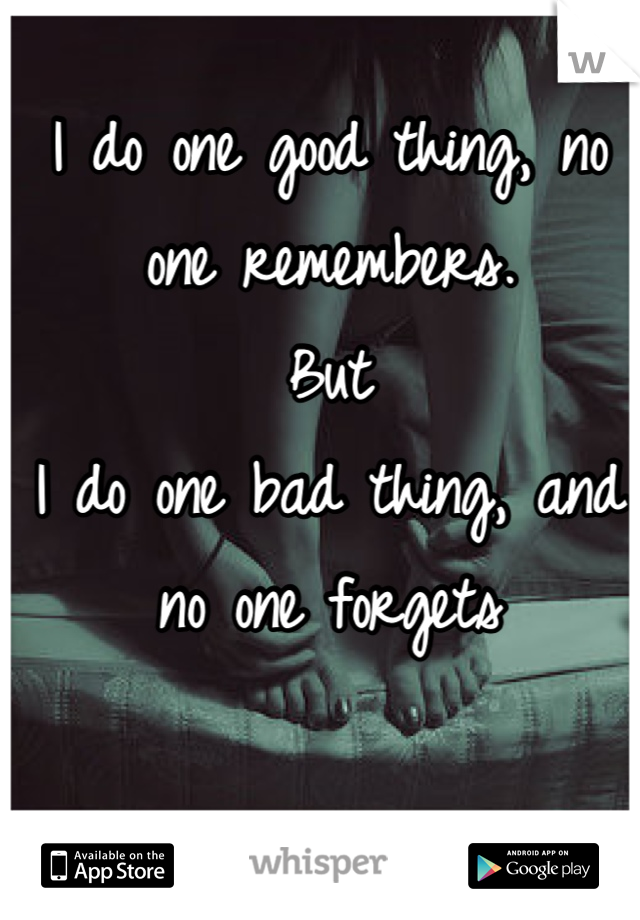 I do one good thing, no one remembers. But I do one bad thing, and no one forgets