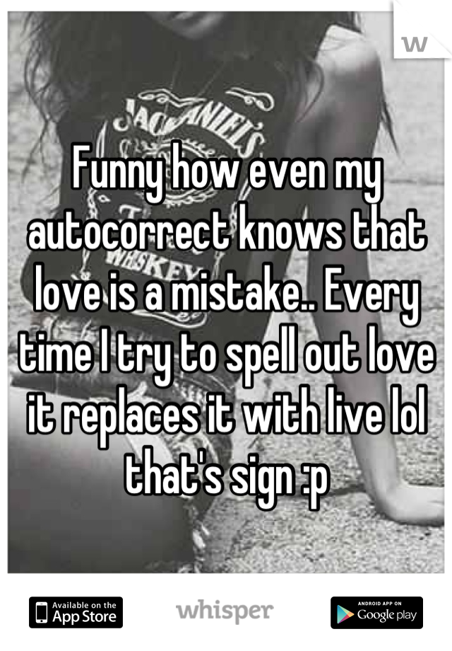 Funny how even my autocorrect knows that love is a mistake.. Every time I try to spell out love it replaces it with live lol that's sign :p