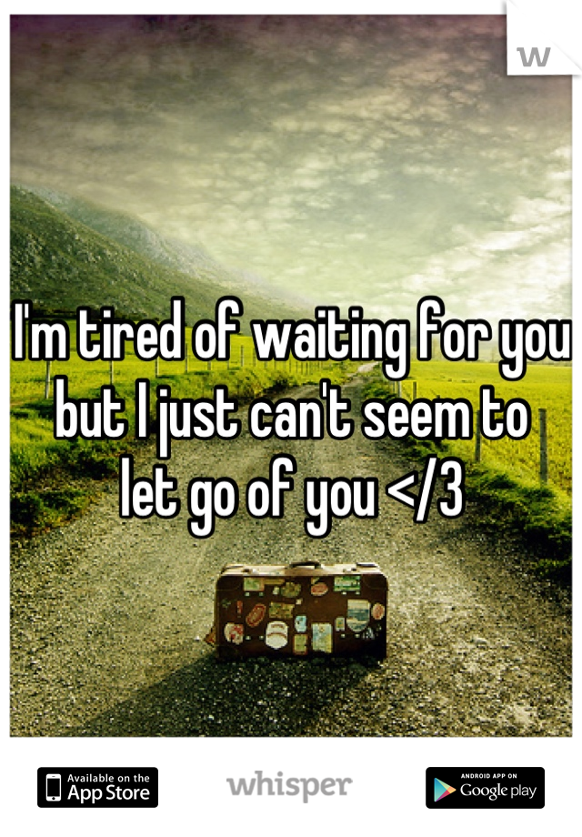 I'm tired of waiting for you  but I just can't seem to  let go of you </3