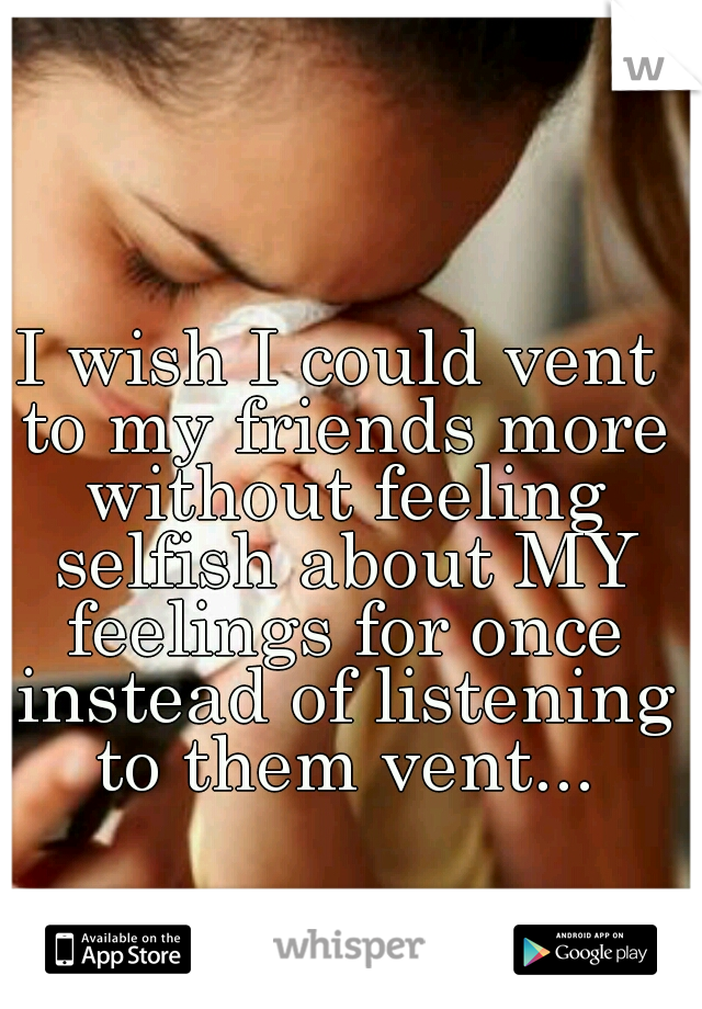 I wish I could vent to my friends more without feeling selfish about MY feelings for once instead of listening to them vent...