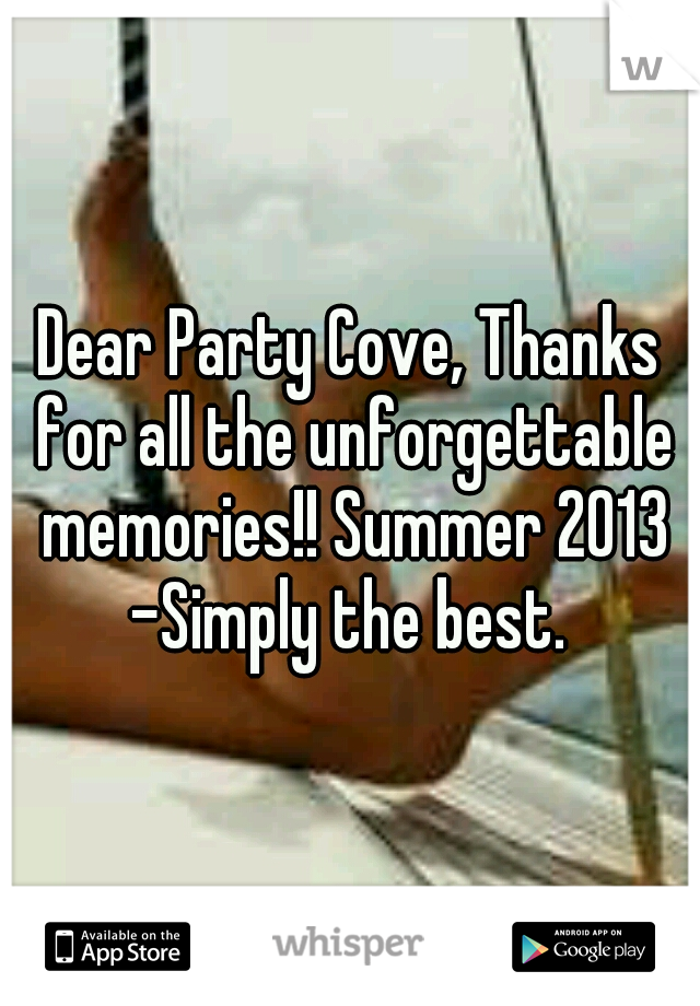 Dear Party Cove, Thanks for all the unforgettable memories!! Summer 2013 -Simply the best.