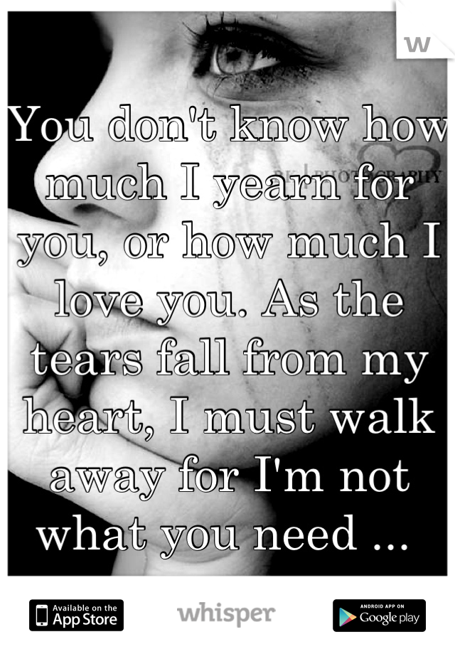 You don't know how much I yearn for you, or how much I love you. As the tears fall from my heart, I must walk away for I'm not what you need ...