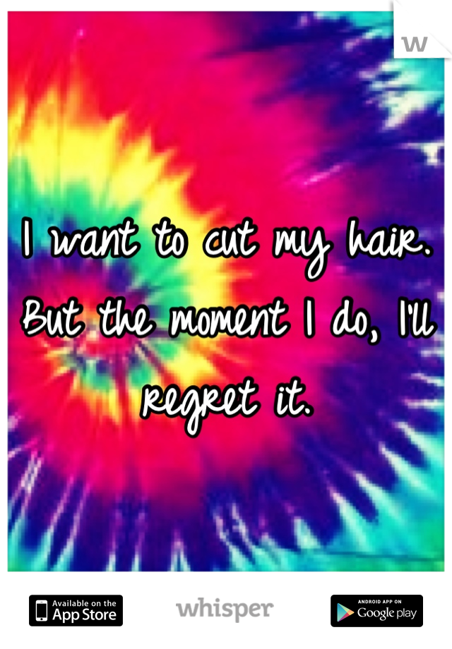 I want to cut my hair. But the moment I do, I'll regret it.