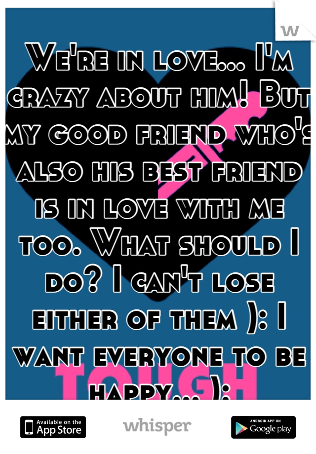 We're in love... I'm crazy about him! But my good friend who's also his best friend is in love with me too. What should I do? I can't lose either of them ): I want everyone to be happy... ):