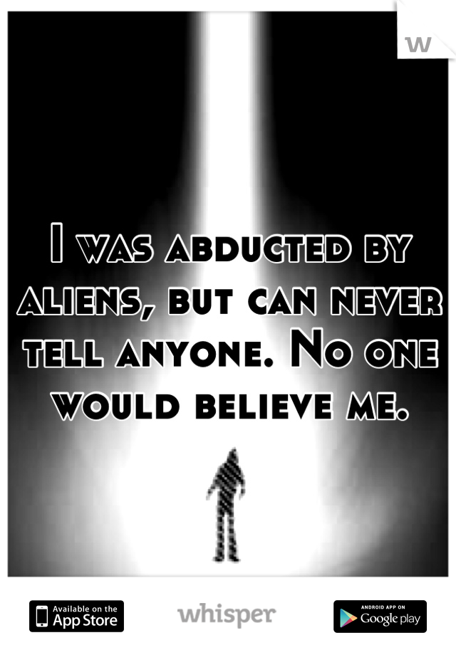 I was abducted by aliens, but can never tell anyone. No one would believe me.