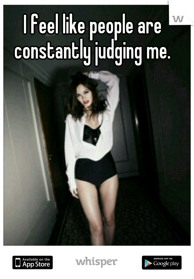 I feel like people are constantly judging me.