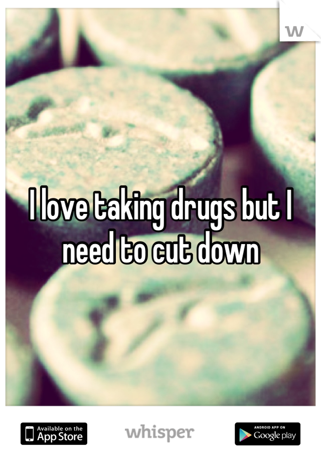 I love taking drugs but I need to cut down