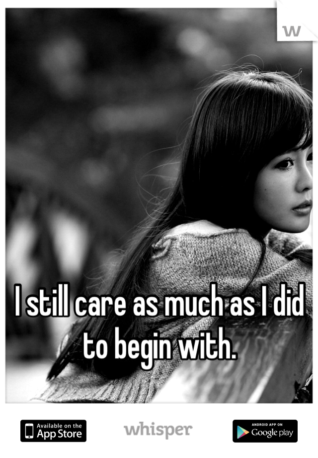 I still care as much as I did to begin with.
