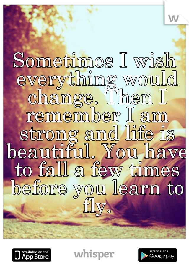 Sometimes I wish everything would change. Then I remember I am strong and life is beautiful. You have to fall a few times before you learn to fly.