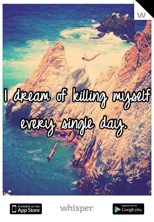I dream of killing myself every single day.