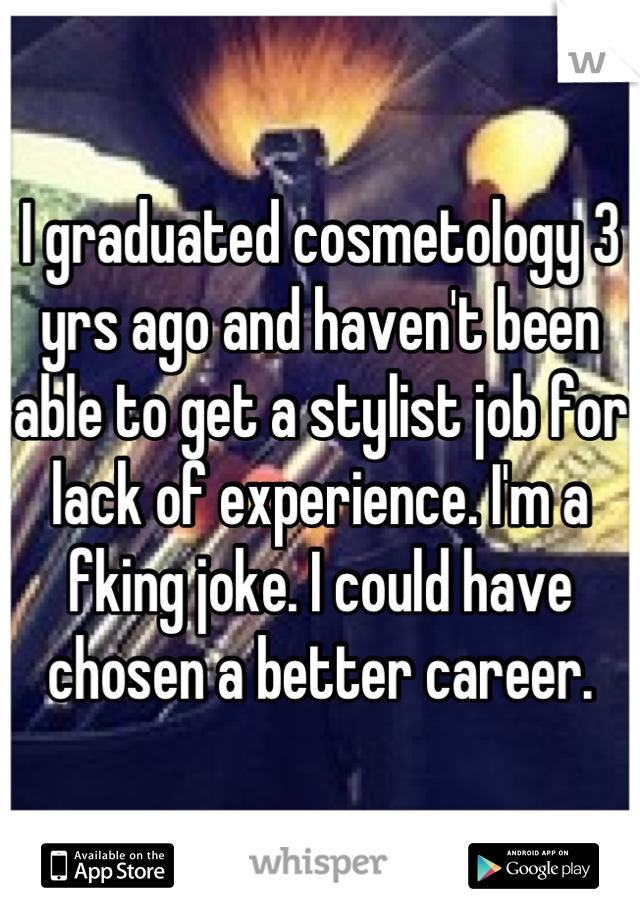 I graduated cosmetology 3 yrs ago and haven't been able to get a stylist job for lack of experience. I'm a fking joke. I could have chosen a better career.