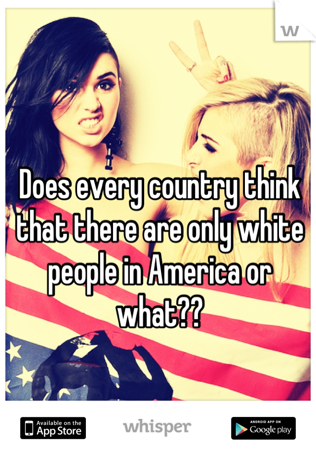 Does every country think that there are only white people in America or what??