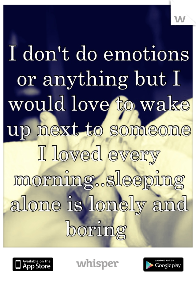 I don't do emotions or anything but I would love to wake up next to someone I loved every morning..sleeping alone is lonely and boring