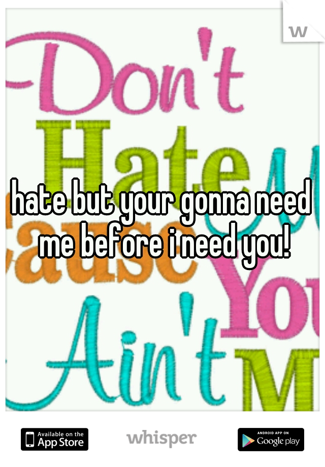 hate but your gonna need me before i need you!
