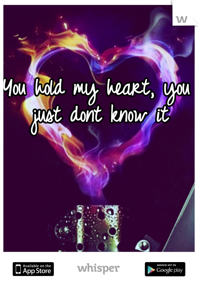 You hold my heart, you just dont know it