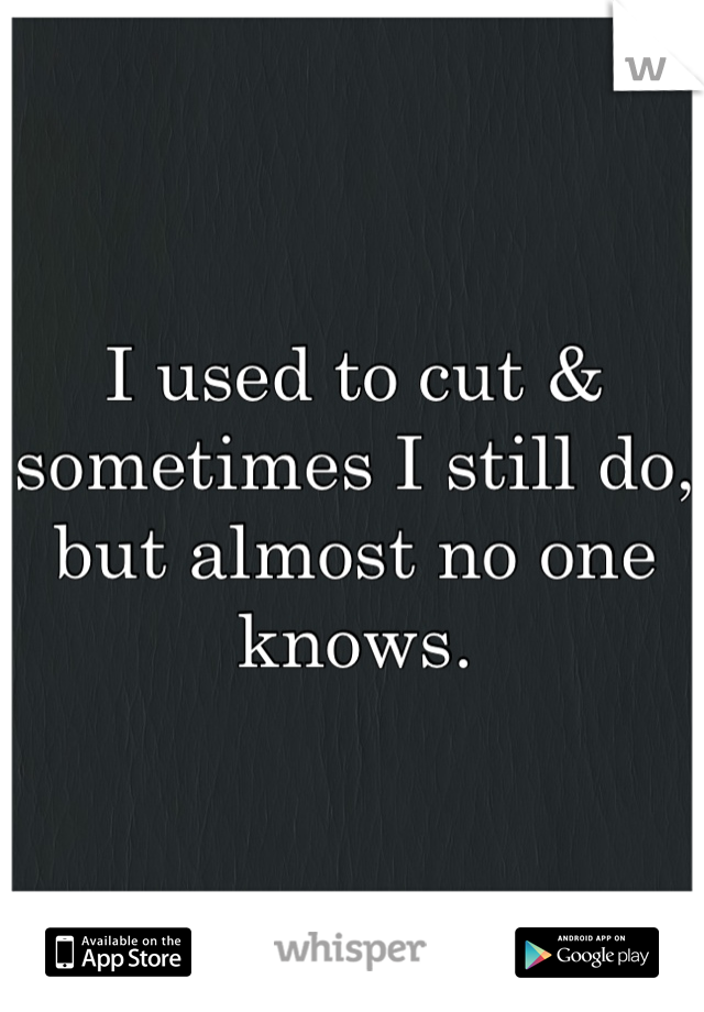 I used to cut & sometimes I still do, but almost no one knows.