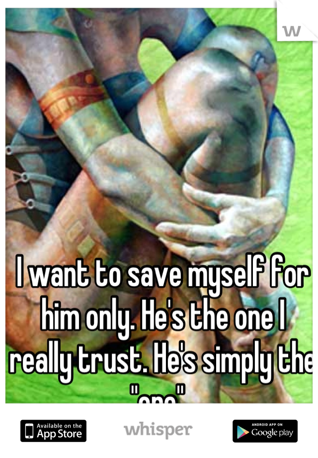 "I want to save myself for him only. He's the one I really trust. He's simply the ""one""."
