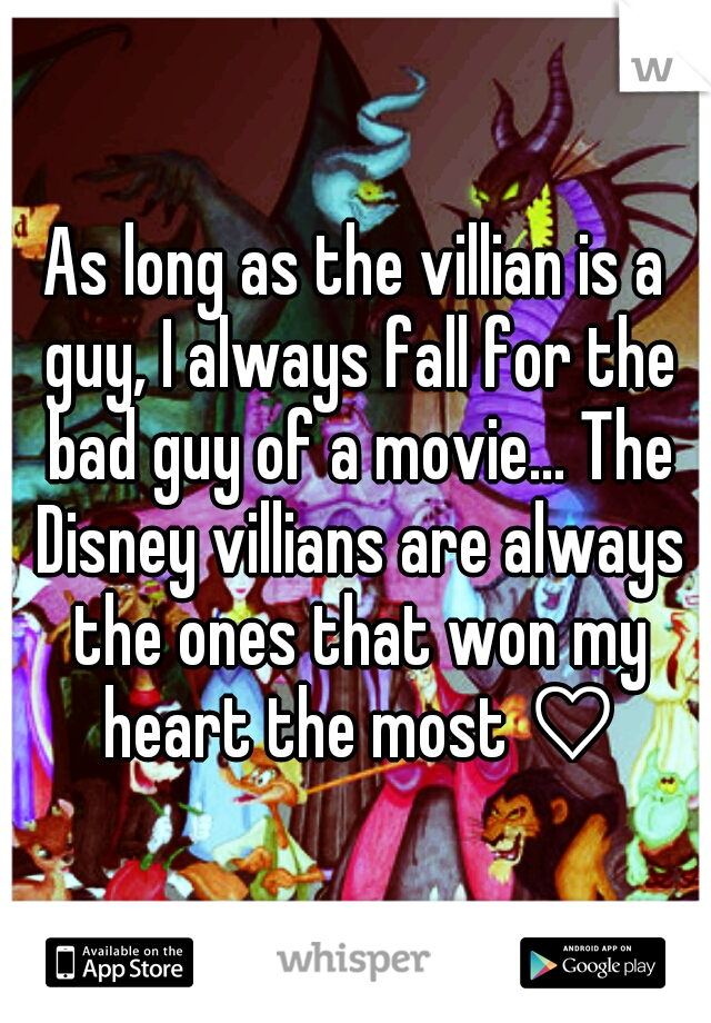 As long as the villian is a guy, I always fall for the bad guy of a movie... The Disney villians are always the ones that won my heart the most ♡