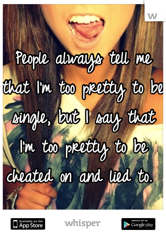 People always tell me that I'm too pretty to be single, but I say that I'm too pretty to be cheated on and lied to.